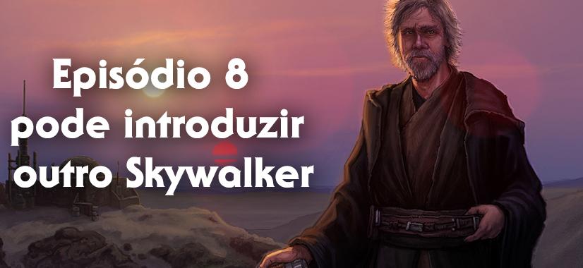 Episódio 8 Pode Introduzir Outro Skywalker