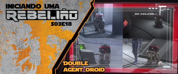 Iniciando Uma Rebelião #45 – S03e18 – Double Agent Droid