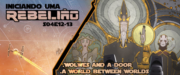 Iniciando Uma Rebelião #53 – S04e12-13 – Wolves And A Door & A World Between Worlds